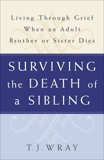 Surviving the Death of a Sibling: Living Through Grief When an Adult Brother or Sister Dies, Wray, T.J.