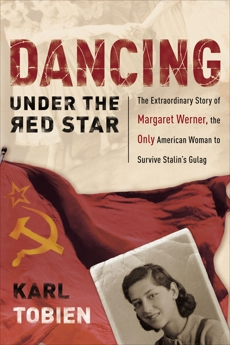 Dancing Under the Red Star: The Extraordinary Story of Margaret Werner, the Only American Woman to Survive Stalin's Gulag, Tobien, Karl