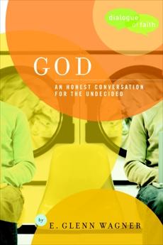 God: An Honest Conversation for the Undecided, Wagner, E. Glenn