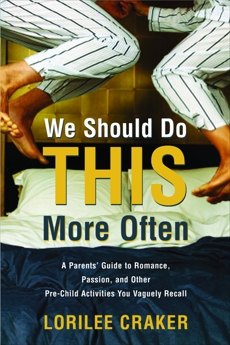 We Should Do This More Often: A Parents' Guide to Romance, Passion, and Other Pre-Child Activities You Vaguely Recall, Craker, Lorilee
