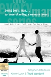 Being God's Man by Understanding a Woman's Heart: Real Life. Powerful Truth. For God's Men, Arterburn, Stephen & Luck, Kenny & Wendorff, Todd