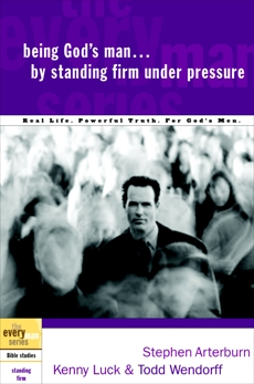 Being God's Man by Standing Firm Under Pressure: Real Life. Powerful Truth. For God's Men, Arterburn, Stephen & Luck, Kenny & Arterburn, Stephen & Wendorff, Todd