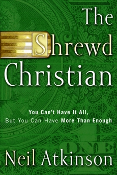 The Shrewd Christian: You Can't Have It All, But You Can Have More Than Enough, Atkinson, Neil