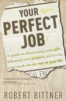Your Perfect Job: A Guide to Discovering Your Gifts, Following Your Passions, and Loving Your Work for the Rest of Your Life, Bittner, Robert