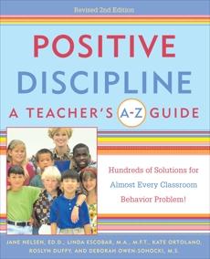 Positive Discipline: A Teacher's A-Z Guide: Hundreds of Solutions for Almost Every Classroom Behavior Problem!, Nelsen, Jane & Escobar, Linda & Ortolano, Kate & Owen-Sohocki, Debbie & Nelsen, Jane & Duffy, Roslyn Ann