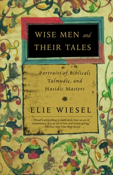 Wise Men and Their Tales: Portraits of Biblical, Talmudic, and Hasidic Masters, Wiesel, Elie