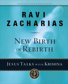 New Birth or Rebirth?: Jesus Talks with Krishna, Zacharias, Ravi