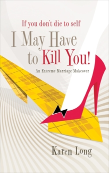If You Don't Die to Self, I May Have to Kill You: An Extreme Marriage Makeover, Long, Karen