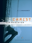 Christ Our Mediator: Finding Passion at the Cross, Mahaney, C.J.