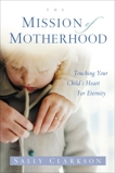 The Mission of Motherhood: Touching Your Child's Heart of Eternity, Clarkson, Sally