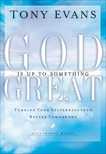 God Is Up to Something Great: Turning Your Yesterdays into Better Tomorrows, Evans, Tony