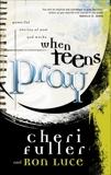 When Teens Pray: Powerful Stories of How God Works, Luce, Ron & Fuller, Cheri