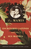 Las Mamis: Escritores latinos recuerdan a sus madres,