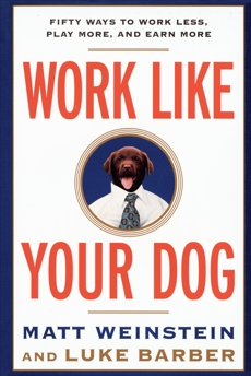 Work Like Your Dog: Fifty Ways to Work Less, Play More, and Earn More, Barber, Luke & Weinstein, Matt