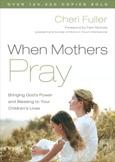 When Mothers Pray: Bringing God's Power and Blessing to Your Children's Lives, Fuller, Cheri