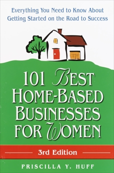 101 Best Home-Based Businesses for Women, 3rd Edition: Everything You Need to Know About Getting Started on the Road to Success, Huff, Priscilla