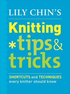 Lily Chin's Knitting Tips and Tricks: Shortcuts and Techniques Every Knitter Should Know, Chin, Lily