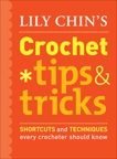 Lily Chin's Crochet Tips and Tricks: Shortcuts and Techniques Every Crocheter Should Know, Chin, Lily