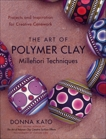 The Art of Polymer Clay Millefiori Techniques: Projects and Inspiration for Creative Canework, Kato, Donna