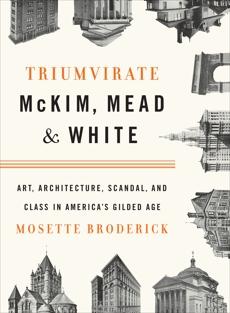 Triumvirate: McKim, Mead & White: Art, Architecture, Scandal, and Class in America's Gilded Age