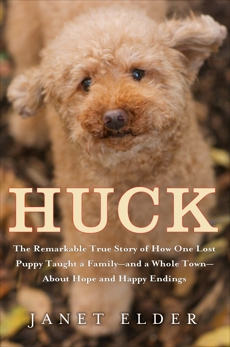 Huck: The Remarkable True Story of How One Lost Puppy Taught a Family--and a Whole Town--About Hope and Happy Endings, Elder, Janet