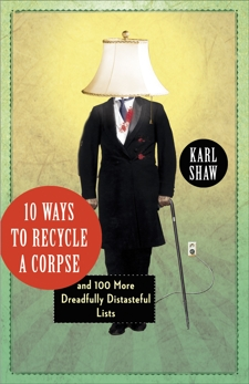 10 Ways to Recycle a Corpse: and 100 More Dreadfully Distasteful Lists, Shaw, Karl