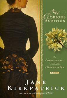 One Glorious Ambition: The Compassionate Crusade of Dorothea Dix, a Novel, Kirkpatrick, Jane