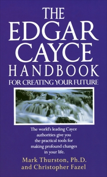 The Edgar Cayce Handbook for Creating Your Future: The World's Leading Cayce Authorities Give You the Practical Tools for Making Profound Changes in Your Life, Fazel, Christopher & Thurston, Mark