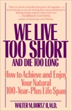 We Live Too Short and Die Too Long: How to Achieve and Enjoy Your Natural 100-Year-Plus Life Span, Bortz, Walter