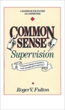 Common Sense Supervision: A Handbook for Success as a Supervisor, Fulton, Roger