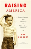Raising America: Experts, Parents, and a Century of Advice About Children, Hulbert, Ann