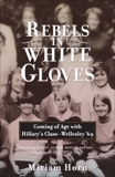 Rebels in White Gloves: Coming of Age with Hillary's Class--Wellesley '69, Horn, Miriam