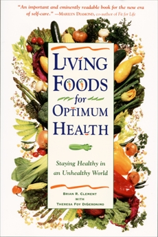 Living Foods for Optimum Health: Your Complete Guide to the Healing Power of Raw Foods, Clement, Brian R. & Digeronimo, Theresa Foy