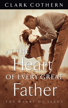 At the Heart of Every Great Father: The Heart of Jesus, Cothern, Clark