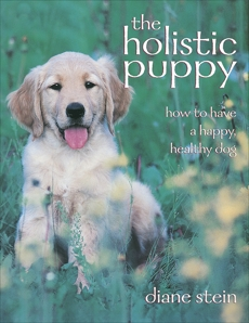 The Holistic Puppy: How to Have a Happy, Healthy Dog, Stein, Diane