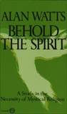 Behold the Spirit: A Study in the Necessity of Mystical Religion, Watts, Alan