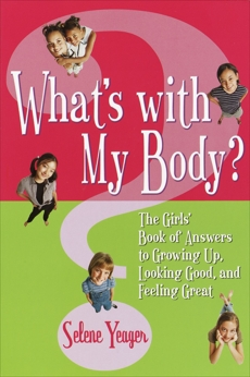 What's with My Body?: The Girls' Book of Answers to Growing Up, Looking Good, and Feeling Great, Yeager, Selene