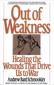 Out of Weakness: Healing the Wounds That Drive Us to War, Schmookler, Andrew
