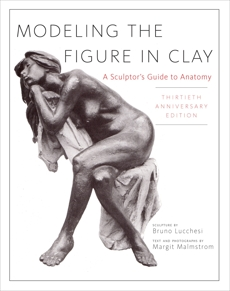 Modeling the Figure in Clay, 30th Anniversary Edition: A Sculptor's Guide to Anatomy, Lucchesi, Bruno