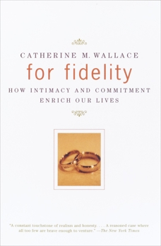 For Fidelity: How Intimacy and Commitment Enrich Our Lives, Wallace, Catherine M.