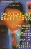 Conscientious Objections: Stirring Up Trouble About Language, Technology and Education, Postman, Neil