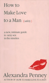 How To Make Love To A Man (safely): A new, intimate guide to sexy sex in the nineties, Penney, Alexandra