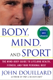 Body, Mind, and Sport: The Mind-Body Guide to Lifelong Health, Fitness, and Your Personal Best, Douillard, John