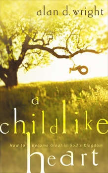 A Childlike Heart: How to Become Great in God's Kingdom, Wright, Alan D.