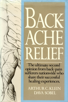 Backache Relief: The Ultimate Second Opinion from Back-Pain Sufferers Nationwide Who Share Their Successful Healing Experiences, klein, arthur c.