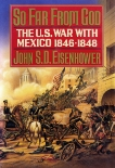 So Far from God: The U.S. War With Mexico, 1846-1848, Eisenhower, John S.D.