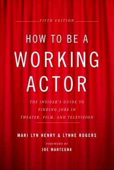 How to Be a Working Actor, 5th Edition: The Insider's Guide to Finding Jobs in Theater, Film & Television, Henry, Mari Lyn & Rogers, Lynne