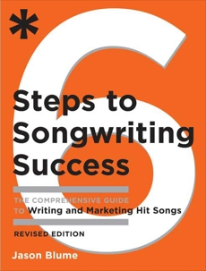 Six Steps to Songwriting Success, Revised Edition: The Comprehensive Guide to Writing and Marketing Hit Songs, Blume, Jason