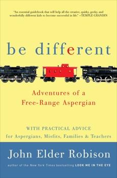 Be Different: Adventures of a Free-Range Aspergian with Practical Advice for Aspergians, Misfits, Families & Teachers, Robison, John Elder