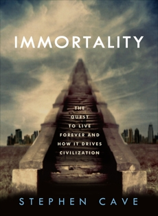 Immortality: The Quest to Live Forever and How It Drives Civilization, Cave, Stephen